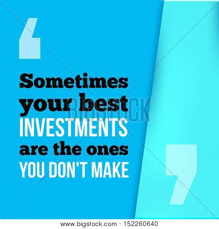Sometimes your best investment are the ones you dont make. Wise investment, success in business motivational quote, modern typography background for poster