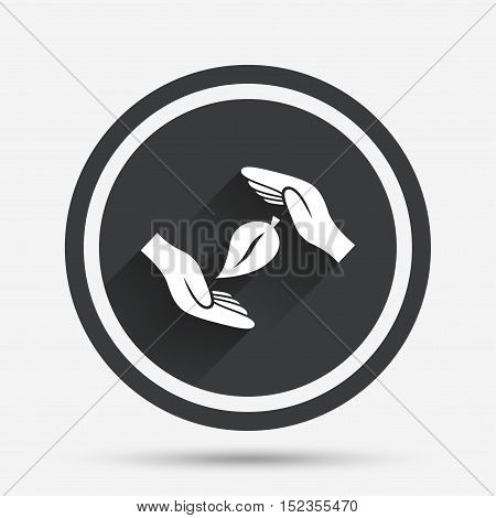 Protection of nature sign icon. Environmental protection symbol. Hands protect cover leaf icon. Circle flat button with shadow and border. Vector