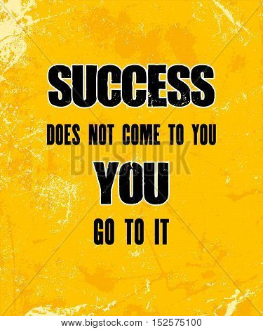 Inspiring motivation quote with text Success does not come to you you go to it. Vector typography poster design concept