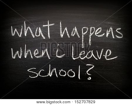 The question What Happens When I Leave School written in white chalk on a used blackboard. A vignette has been added for effect