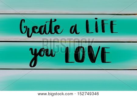 Create a life you love motivational message on wooden painted background