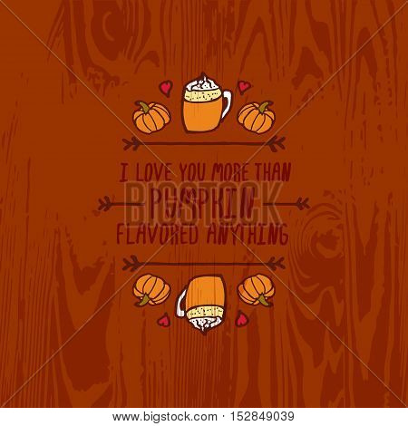 Hand-sketched typographic element with pumpkins, hearts, pumpkin spice latte and text on wooden background. I love you more than pumpkin flavored anything