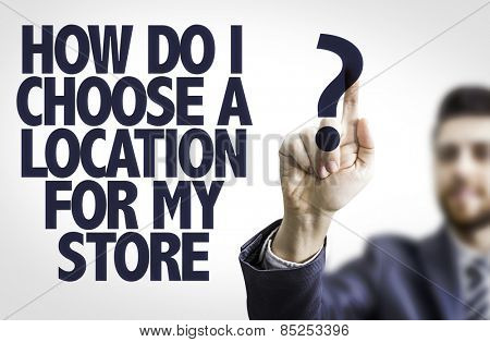 Business man pointing the text: How Do I Choose a Location for My Store?