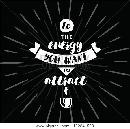 Be the energy you want to attract. Inspirational quote, motivation. Typography for poster, invitation, greeting card or t-shirt. Vector lettering, inscription, calligraphy design. Text background