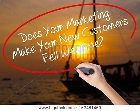 Woman Hand Writing Does Your Marketing Make Your New Customers Fell Welcome?  With A Marker Over Tra