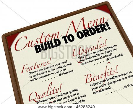 A menu of custom choices for you to build to order your merchandise or level of service, selecting from unique features, upgrades, quality and benefits