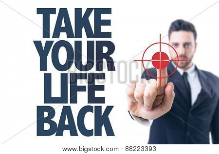 Business man pointing the text: Take Your Life Back