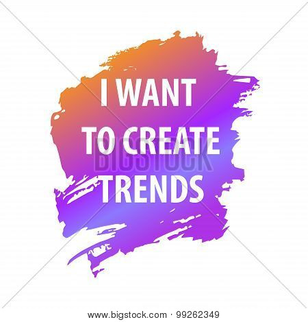 Saying phrase I want create a trend. Text for T-shirt, poster