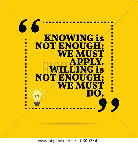Inspirational Motivational Quote. Knowing Is Not Enough; We Must Apply. Willing Is Not Enough; We Mu
