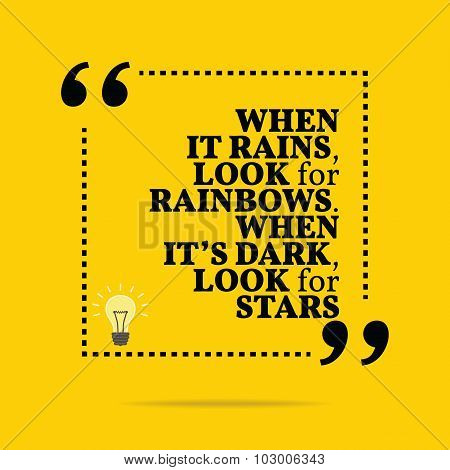 Inspirational Motivational Quote. When It Rains, Look For Rainbows. When It's Dark, Look For Stars.