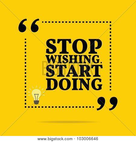 Inspirational Motivational Quote. Stop Wishing. Start Doing.