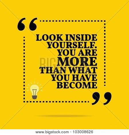 Inspirational Motivational Quote. Look Inside Yourself. You Are More Than What You Have Become.