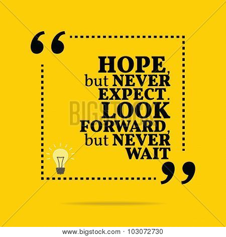 Inspirational Motivational Quote. Hope, But Never Expect. Look Forward, But Never Wait.