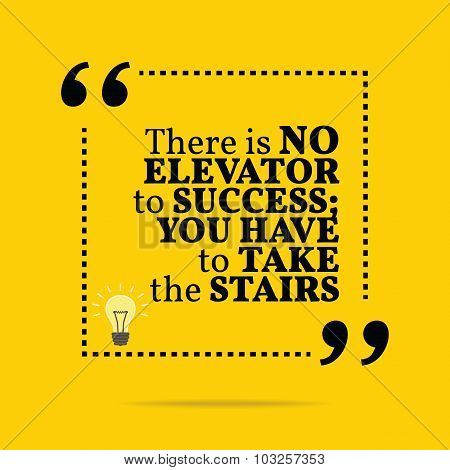 Inspirational Motivational Quote. There Is No Elevator To Success; You Have To Take The Stairs.