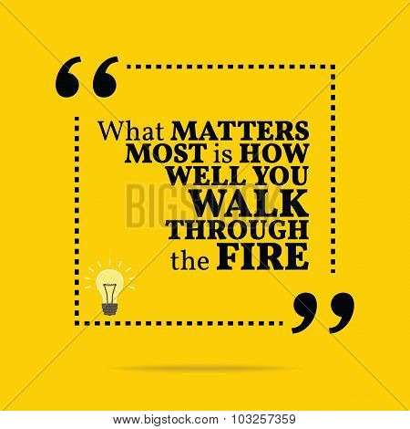 Inspirational Motivational Quote. What Matters Most Is How Well You Walk Through The Fire.