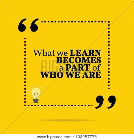 Inspirational Motivational Quote. What We Learn Becomes A Part Of Who We Are.