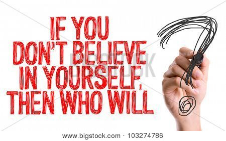 Hand with marker writing: If You Don't Believe In Yourself, Then Who Will?