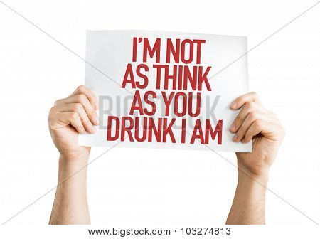 Im Not As Think As You Drunk I Am placard isolated on white