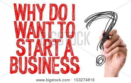 Hand with marker writing: Why Do I Want To Start a Business?