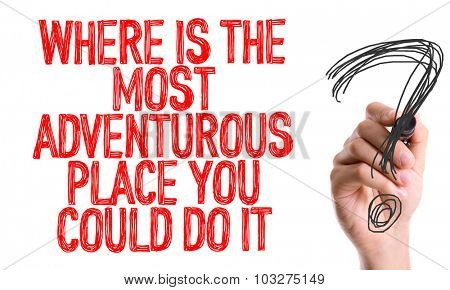 Hand with marker writing: Where Is The Most Adventurous Place You Could Do It?