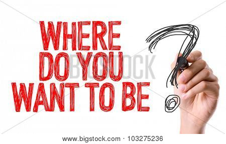 Hand with marker writing: Where Do You Want To Be?