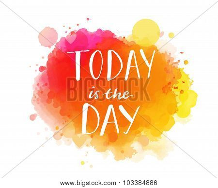 Today is the day. Inspirational quote, artistic vector calligraphy design. Colorful paint blot with