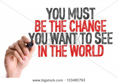 Hand with marker writing: You Must Be The Change You Want to See in the World