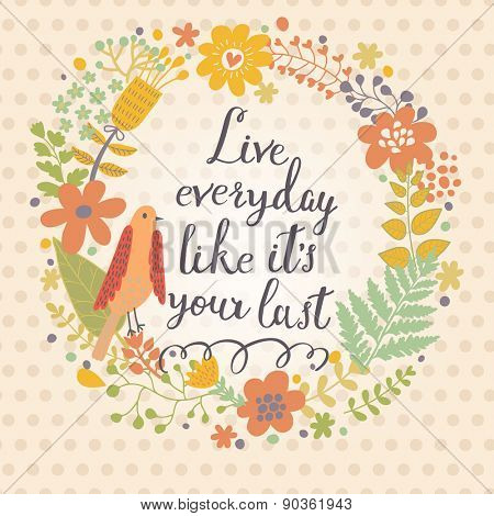 Live everyday like its your last. Inspirational and motivational background. Bright floral card with sweet flowers and great wish