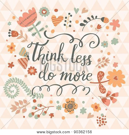 Think less do more. Inspirational and motivational background. Bright floral card with sweet floral composition and stylish text in vector