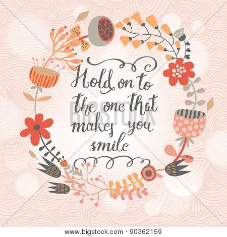 Hold on to the one that makes you smile. Inspirational and motivational background. Bright floral wreath on awesome sunny background with bokeh effect. Warm summer card in vector