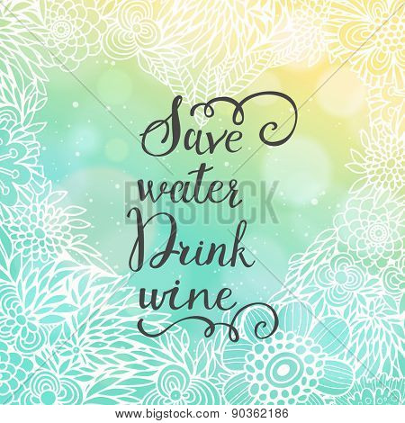 Save water drink wine. Bright concept floral card with funny wish on bright summer background with bokeh effect