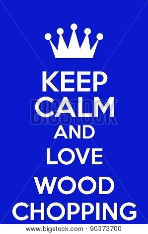 Keep Calm And Love Wood Chopping