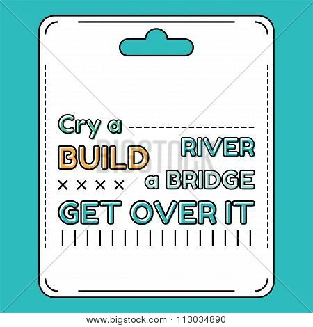 Cry a river. Build a bridge. Get over it. Inspirational and motivational quote is drawn in flat styl
