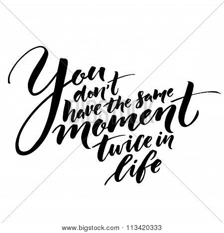 You don't have the same moment twice in life. Inspirational quote about life. Vector lettering, blac