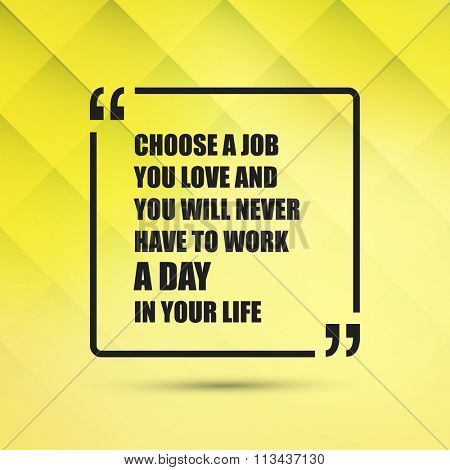 Choose A Job You Love And You Will Never Have To Work A Day In Your Life - Inspirational Quote, Slogan, Saying on an Abstract Yellow Background