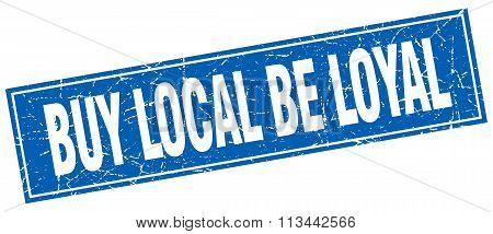 Buy Local Be Loyal Blue Square Grunge Stamp On White
