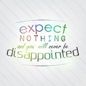 Expect Nothing And You Will Never Be Disappointed