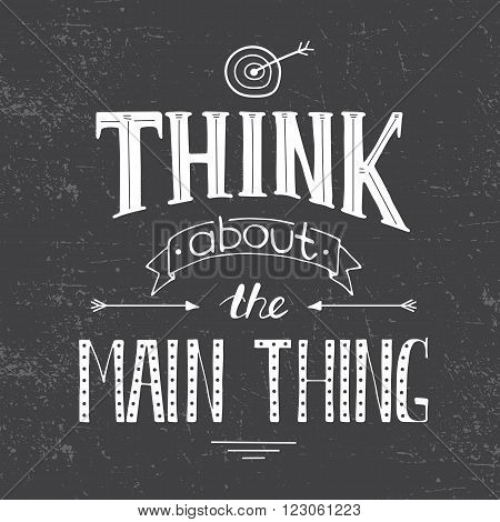 Vector hand drawn inspirational lettering. Think about the main thing. Black and white calligraphic quote. Motivational lettered sketch style phrase for poster print, greeting cards, t-shirts design.
