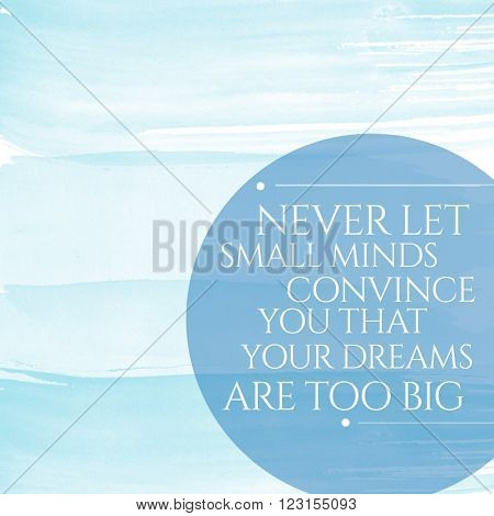 Motivational Quote on watercolor background - Never let small minds convince you that your dreams are too big