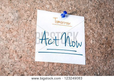 Act Now Reminder For Tomorrow On Paper Pinned On Cork Board