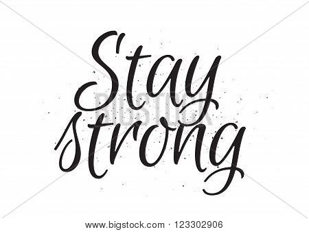 Stay strong motivational inscription. Greeting card with calligraphy. Hand drawn lettering design. Usable as photo overlay. Typography for banner, poster or apparel design. Isolated vector element.
