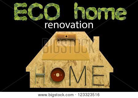 Eco renovation home. Fixing materials and tools on a sheet of OSB in the form of home. Isolated objects on a black background.