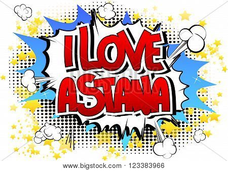 I Love Astana - Comic book style word on comic book abstract background.