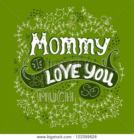 Vector hand drawn lettering. Phrase Mommy I love you so much, in green colors, for greeting card, poster, t-shirt print. Ornate retro vintage style calligraphy for Mother's Day.