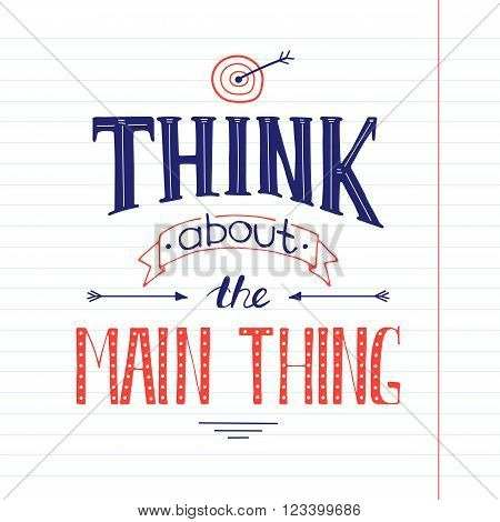 Vector hand drawn inspirational lettering. Think about the main thing. Colored calligraphic quote. Motivational lettered sketch style phrase for poster print, greeting cards, t-shirts design.