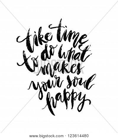 Inspirational quote Take Time To Do What Makes Your Soul Happy. Hand drawn modern brush calligraphy. Vector lettering art. Ink illustration. Isolated on white background.