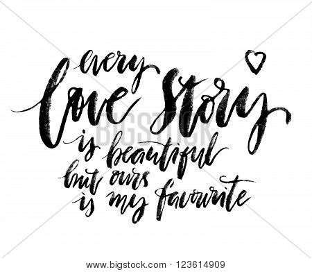 Every Love story is beautiful but ours is my favorite. Romantic quote. Hand drawn design elements. Ink illustration. Modern brush calligraphy poster. Handwritten modern brush lettering.