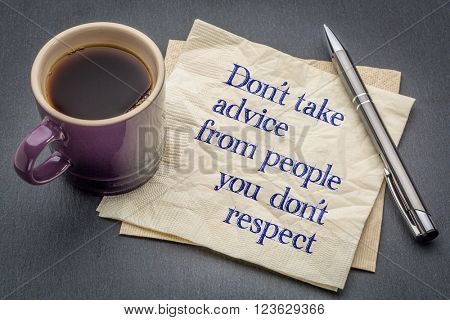 Don't take advice from people you don;t respect - advice or reminder - handwriting on a napkin with cup of coffee against gray slate stone background