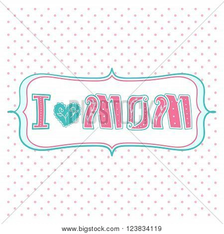 I love mom, lettering text with heart sign.  Greeting Card Mothers Day