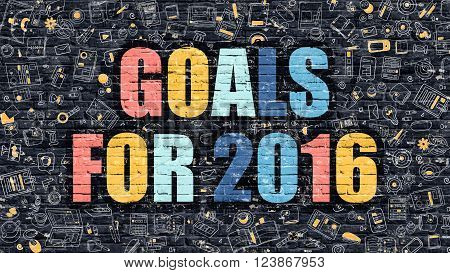 Goals for 2016. Multicolor Inscription on Dark Brick Wall with Doodle Icons. Goals for 2016 Concept in Modern Style. Doodle Design Icons. Goals for 2016 on Dark Brickwall Background.